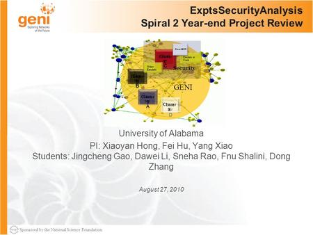 Sponsored by the National Science Foundation ExptsSecurityAnalysis Spiral 2 Year-end Project Review University of Alabama PI: Xiaoyan Hong, Fei Hu, Yang.