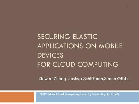 SECURING ELASTIC APPLICATIONS ON MOBILE DEVICES FOR CLOUD COMPUTING Xinwen Zhang,Joshua Schiffman,Simon Gibbs 2009 ACM Cloud Computing Security Workshop.