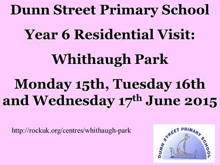 Dunn Street Primary School Year 6 Residential Visit: Whithaugh Park Monday 15th, Tuesday 16th and Wednesday 17 th June 2015