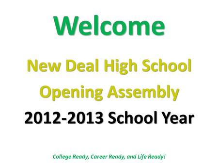 Welcome New Deal High School Opening Assembly 2012-2013 School Year College Ready, Career Ready, and Life Ready!