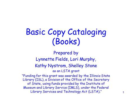"1 Basic Copy Cataloging (Books) Prepared by Lynnette Fields, Lori Murphy, Kathy Nystrom, Shelley Stone as an LSTA grant ""Funding for this grant was awarded."
