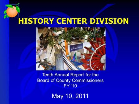 HISTORY CENTER DIVISION Tenth Annual Report for the Board of County Commissioners FY '10 May 10, 2011.