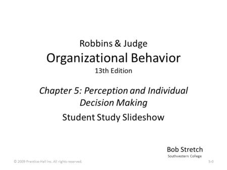 Robbins & Judge Organizational Behavior 13th Edition Chapter 5: Perception and Individual Decision Making Student Study Slideshow Bob Stretch Southwestern.