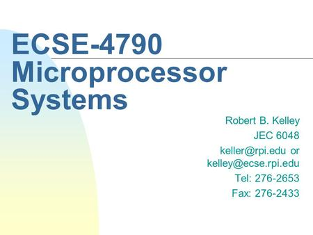 ECSE-4790 Microprocessor Systems Robert B. Kelley JEC 6048 or Tel: 276-2653 Fax: 276-2433.