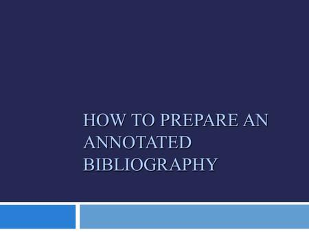 HOW TO PREPARE AN ANNOTATED BIBLIOGRAPHY. WHAT IS AN ANNOTATED BIBLIOGRAPHY?  An annotated bibliography is a list of citations for books, articles, and.