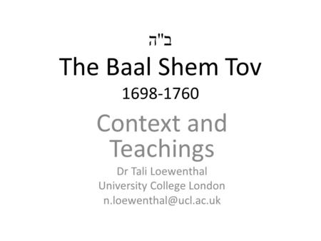 ב  ה The Baal Shem Tov 1698-1760 Context and Teachings Dr Tali Loewenthal University College London