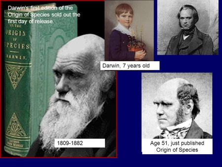 Darwin's first edition of the Origin of Species sold out the first day of release. Age 51, just published Origin of Species 1809-1882 Darwin, 7 years old.