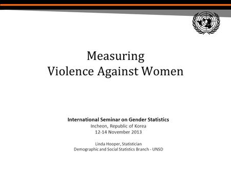 Measuring Violence Against Women International Seminar on Gender Statistics Incheon, Republic of Korea 12-14 November 2013 Linda Hooper, Statistician Demographic.