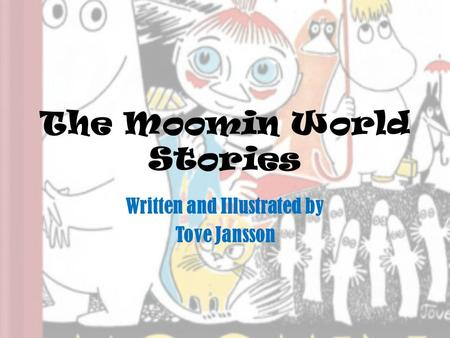 The Moomin World Stories Written and Illustrated by Tove Jansson.