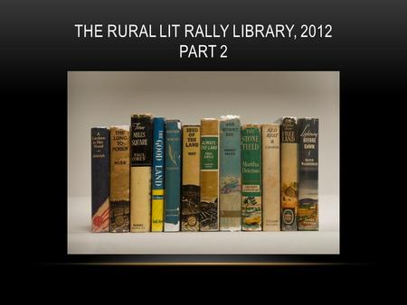 THE RURAL LIT RALLY LIBRARY, 2012 PART 2. HOLDINGS OF THE RURAL LIT RALLY LIBRARY As part of our mission to preserve these works and revive interest in.