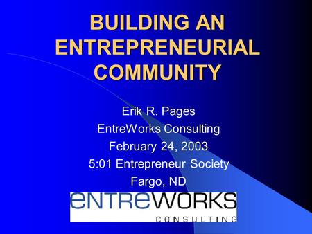 BUILDING AN ENTREPRENEURIAL COMMUNITY Erik R. Pages EntreWorks Consulting February 24, 2003 5:01 Entrepreneur Society Fargo, ND.
