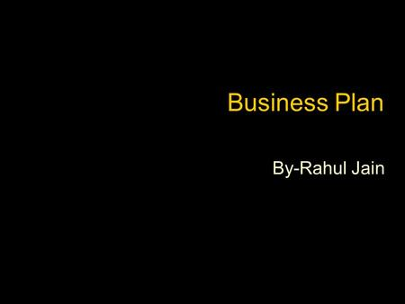 Business Plan By-Rahul Jain. Business Planning In preparing for battle I have always found that plans are useless, but planning is indispensable. -Dwight.