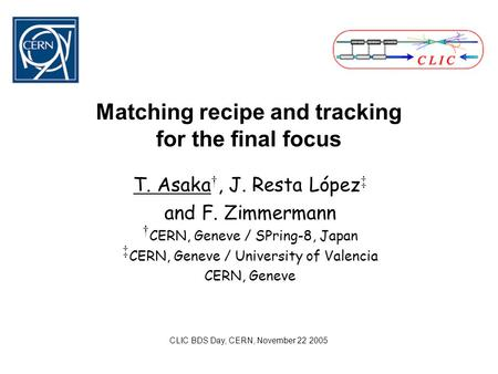 Matching recipe and tracking for the final focus T. Asaka †, J. Resta López ‡ and F. Zimmermann † CERN, Geneve / SPring-8, Japan ‡ CERN, Geneve / University.