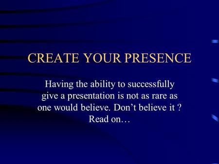 CREATE YOUR PRESENCE Having the ability to successfully give a presentation is not as rare as one would believe. Don't believe it ? Read on…