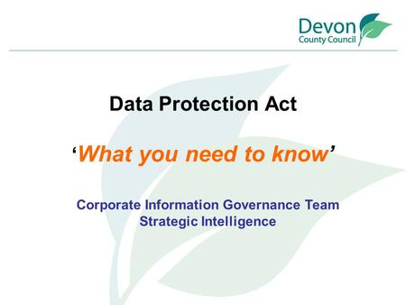Data Protection Act ' What you need to know' Corporate Information Governance Team Strategic Intelligence.