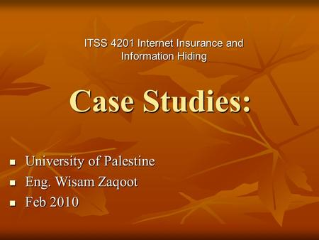 Case Studies: ITSS 4201 Internet Insurance and Information Hiding University of Palestine University of Palestine Eng. Wisam Zaqoot Eng. Wisam Zaqoot Feb.