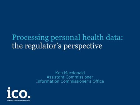 Processing personal health data: the regulator's perspective Ken Macdonald Assistant Commissioner Information Commissioner's Office.