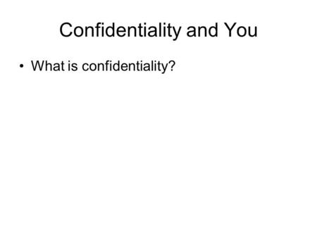 Confidentiality and You What is confidentiality?.