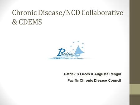 Chronic Disease/NCD Collaborative & CDEMS Patrick S Luces & Augusta Rengiil Pacific Chronic Disease Council.