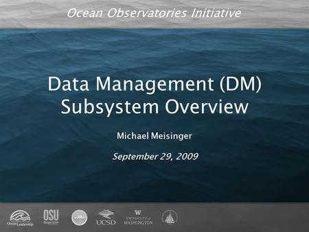 Ocean Observatories Initiative Data Management (DM) Subsystem Overview Michael Meisinger September 29, 2009.