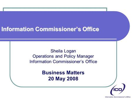 Information Commissioner's Office Sheila Logan Operations and Policy Manager Information Commissioner's Office Business Matters 20 May 2008.