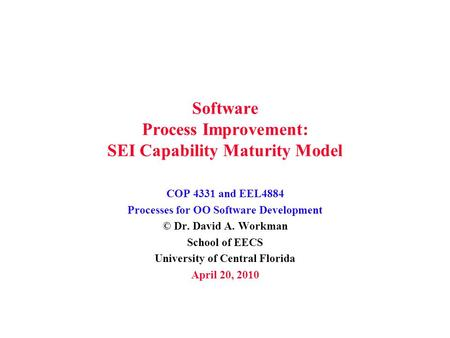<strong>Software</strong> Process Improvement: SEI Capability Maturity Model COP 4331 and EEL4884 Processes for OO <strong>Software</strong> Development © Dr. David A. Workman School of.