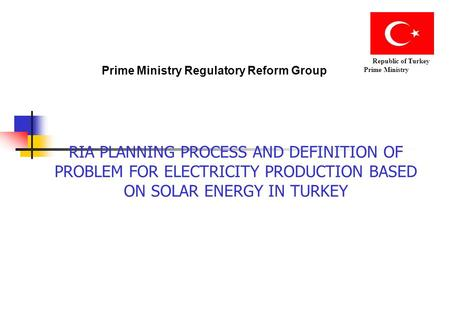 Prime Ministry Regulatory Reform Group Republic of Turkey Prime Ministry RIA PLANNING PROCESS AND DEFINITION OF PROBLEM FOR ELECTRICITY PRODUCTION BASED.