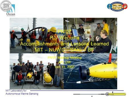 MIT Laboratory for Autonomous Marine Sensing PN'07 R/V Wecoma Accomplishments and Lessons Learned MIT – NUWC – SAIC - BF PN'07 Washup Meeting APL-UW Oct.