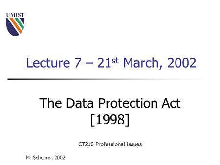 M. Scheurer, 2002 CT218 Professional Issues Lecture 7 – 21 st March, 2002 The Data Protection Act [1998]