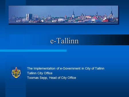 E-Tallinn The Implementation of e-Government in City of Tallinn Tallinn City Office Toomas Sepp, Head of City Office.