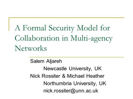 A Formal Security Model for Collaboration in Multi-agency Networks Salem Aljareh Newcastle University, UK Nick Rossiter & Michael Heather Northumbria University,
