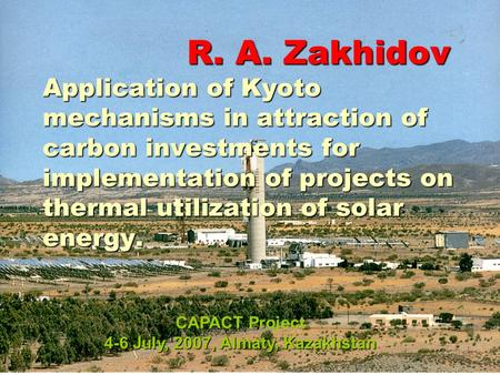 R. A. Zakhidov Application of Kyoto mechanisms in attraction of carbon investments for implementation of projects on thermal utilization of solar energy.