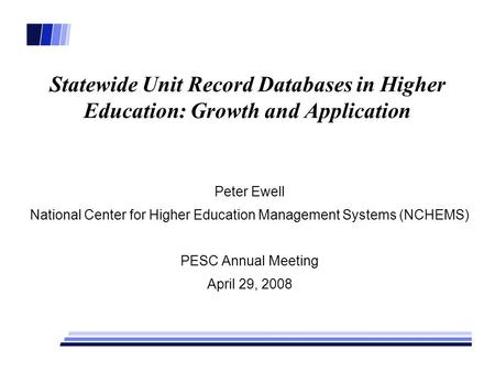 Statewide Unit Record Databases in Higher Education: Growth and Application Peter Ewell National Center for Higher Education Management Systems (NCHEMS)