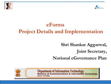 EForms Project Details and Implementation Shri Shankar Aggarwal, Joint Secretary, National eGovernance Plan.