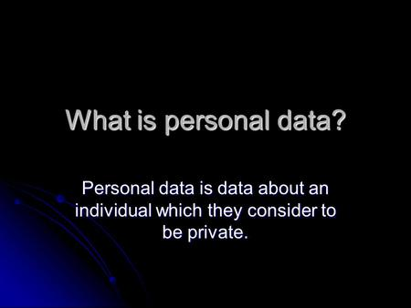 What is personal data? Personal data is data about an individual which they consider to be private.