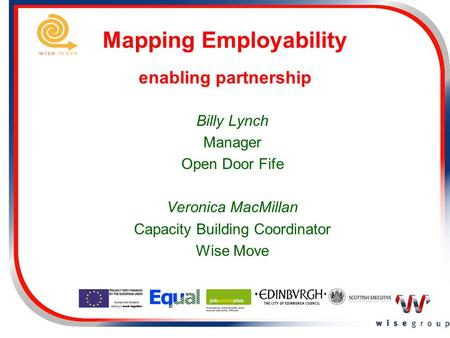 Mapping Employability enabling partnership Billy Lynch Manager Open Door Fife Veronica MacMillan Capacity Building Coordinator Wise Move.