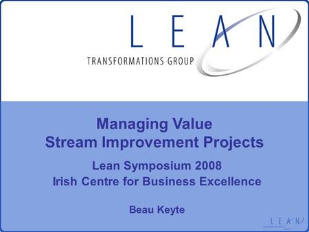 Lean Symposium 2008 Irish Centre for Business Excellence Beau Keyte Managing Value Stream Improvement Projects.