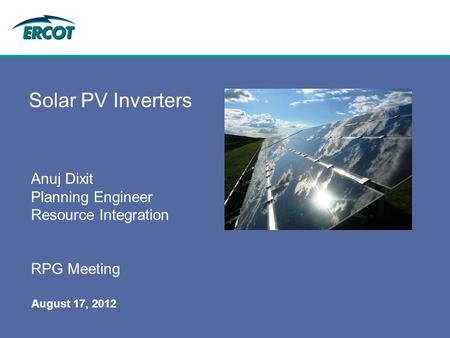 August 17, 2012 Solar PV Inverters Anuj Dixit Planning Engineer Resource Integration RPG Meeting.