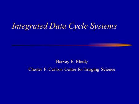 Integrated Data Cycle Systems Harvey E. Rhody Chester F. Carlson Center for Imaging Science.
