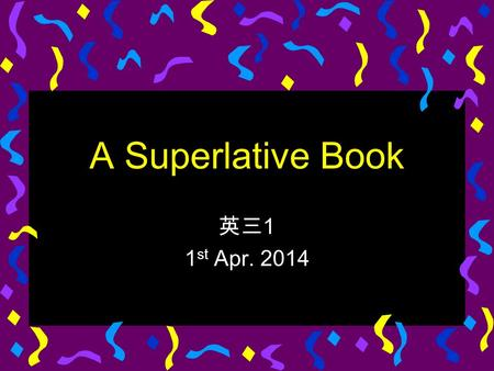A Superlative Book 英三 1 1 st Apr. 2014. Summary The Guinness Book of World Records is a compilation of the highest, and sometimes lowest, achievements.