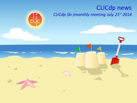 Lucie Linssen, CLICdp, (bi-)monthly meeting, July 21st 2014 1 CLICdp news CLICdp (bi-)monthly meeting July 21 st 2014.