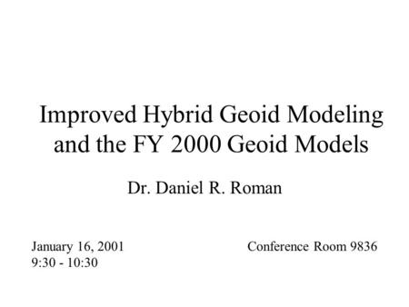 Improved Hybrid Geoid Modeling and the FY 2000 Geoid Models Dr. Daniel R. Roman January 16, 2001 9:30 - 10:30 Conference Room 9836.