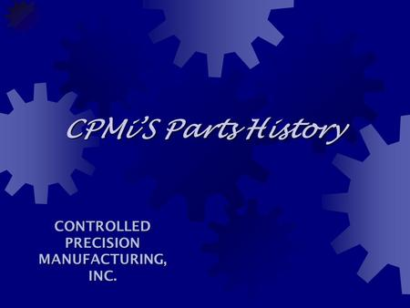 CPMi'S Parts History CONTROLLED PRECISION MANUFACTURING, INC.