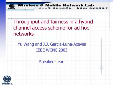 Throughput and fairness in a hybrid channel access scheme for ad hoc networks Yu Wang and J.J. Garcia-Luna-Aceves IEEE WCNC 2003 Speaker : earl.