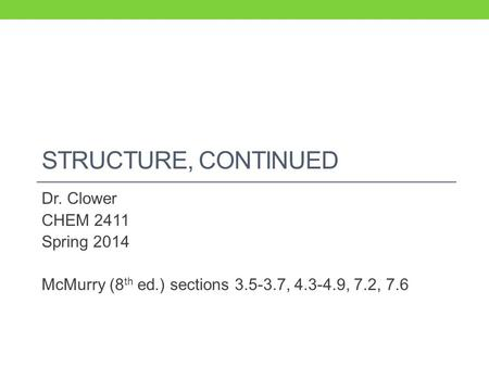 STRUCTURE, CONTINUED Dr. Clower CHEM 2411 Spring 2014 McMurry (8 th ed.) sections 3.5-3.7, 4.3-4.9, 7.2, 7.6.