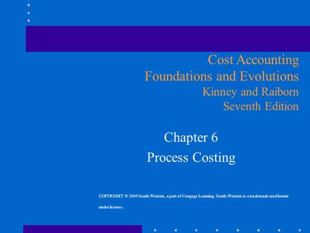 Chapter 6 Process Costing Cost Accounting Foundations and Evolutions Kinney and Raiborn Seventh Edition COPYRIGHT © 2009 South-Western, a part of Cengage.