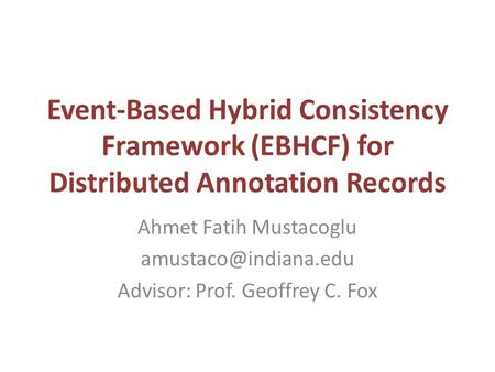 Event-Based Hybrid Consistency Framework (EBHCF) for Distributed Annotation Records Ahmet Fatih Mustacoglu Advisor: Prof. Geoffrey.