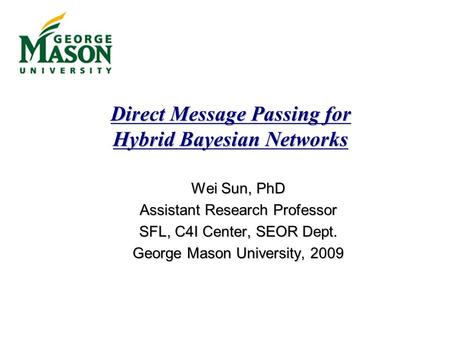 Direct Message Passing for Hybrid Bayesian Networks Wei Sun, PhD Assistant Research Professor SFL, C4I Center, SEOR Dept. George Mason University, 2009.