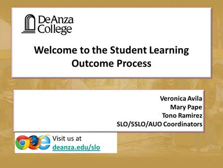 Welcome to the Student Learning Outcome Process 1 Veronica Avila Mary Pape Tono Ramirez SLO/SSLO/AUO Coordinators Visit us at deanza.edu/slo deanza.edu/slo.