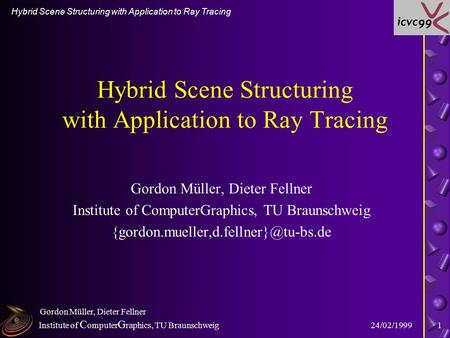 Institute of C omputer G raphics, TU Braunschweig Hybrid Scene Structuring with Application to Ray Tracing 24/02/1999 Gordon Müller, Dieter Fellner 1 Hybrid.